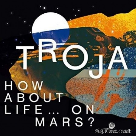 Troja - How About Life … On Mars? (2019) FLAC