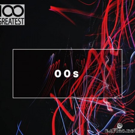 VA - 100 Greatest 00s: The Best Songs from the Decade (2019) [FLAC (tracks)]